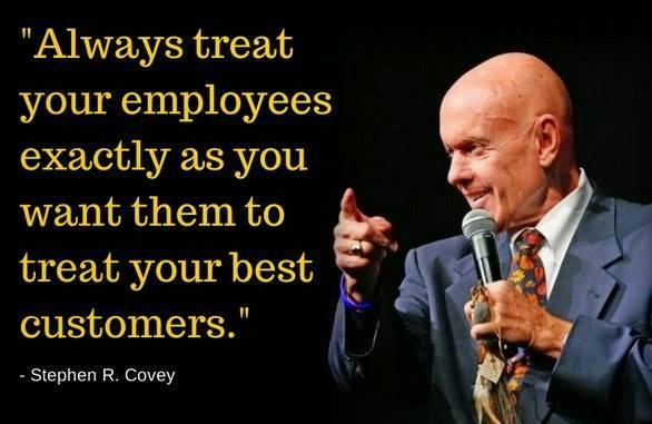 Always treat your employees exactly as you want them to treat your best customers - Stephen Covey